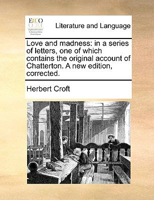 Love and madness: in a series of letters, one of which contains the original account of Chatterton. A new edition, corrected.