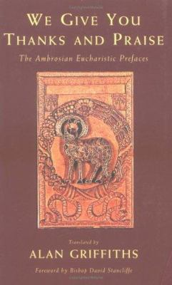 We Give You Thanks and Praise : The Eucharistic Prefaces of the Ambrosian Missal - Alan Griffiths