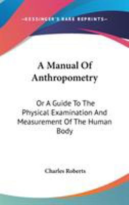 A Manual of Anthropometry : Or A Guide to the Physical Examination and Measurement of the Human Body - Charles Roberts