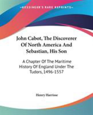 John Cabot, the Discoverer of North America and Sebastian, His Son : A Chapter of the Maritime History of England under the Tudors, 1496-155 - Henry Harrisse