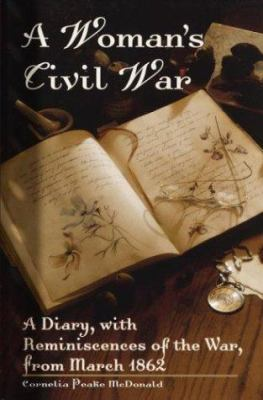 A Woman's Civil War : A Diary, with Reminiscences of the War, from March 1862 - Cornelia P. McDonald