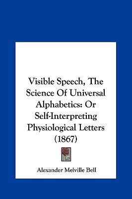 Visible Speech, the Science of Universal Alphabetics : Or Self-Interpreting Physiological Letters (1867) - Alexander Melville Bell