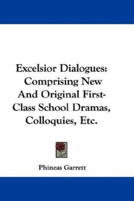 Excelsior Dialogues : Comprising New and Original First-Class School Dramas, Colloquies, Etc - Phineas Garrett