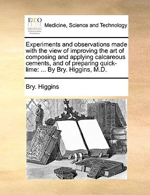 Experiments and Observations Made with the View of Improving the Art of Composing and Applying Calcareous Cements, and of Preparing Quick-Li - Bry Higgins