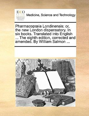 Pharmacopia Londinensis : Or, the new London dispensatory. in six books. Translated into English ... the eighth edition, corrected and amend - Multiple Contributors, See Notes