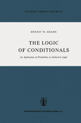 The Logic of Conditionals : An Application of Probability to Deductive Logic - E. Adams