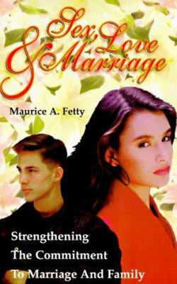 Sex, Love and Marriage : Strenghtening the Commitment to Marriage and Family - Maurice A. Fetty