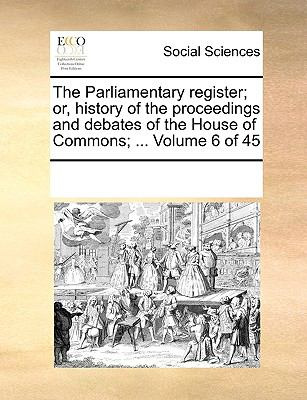 The Parliamentary Register; or, History of the Proceedings and Debates of the House of Commons; - Multiple Contributors, See Notes
