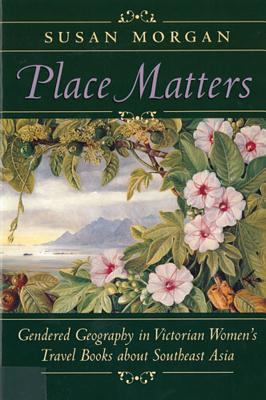 Place Matters : Gendered Geography in Victorian Women's Travel Books about Southeast Asia - Susan Morgan