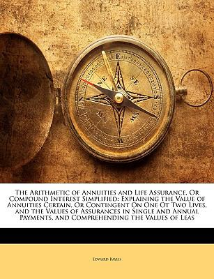 Paperback The Arithmetic of Annuities and Life Assurance, or Compound Interest Simplified : Explaining the Value of Annuities Certain, or Contingent on One Ot Tw Book