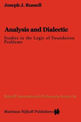Analysis and Dialectic : Studies in the Logic of Foundation Problems - Joseph Russell
