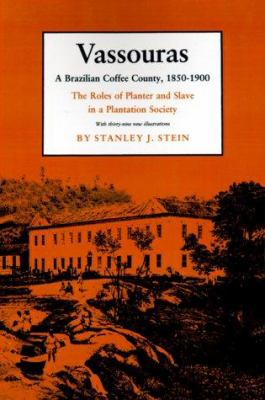 Vassouras a Brazilian Coffee County, 1850-1900 : The Roles of Planter and Slave in a Plantation Society Paper - Stanley J. Stein