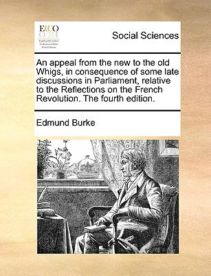 An Appeal from the New to the Old Whigs, in Consequence of Some Late Discussions in Parliament, Relative to the Reflections on the French Re - Edmund Burke