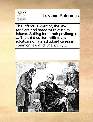 The infants lawyer: or, the law (ancient and modern) relating to infants. Setting forth their priviledges; ... The third edition: with many - Multiple Contributors, See Notes