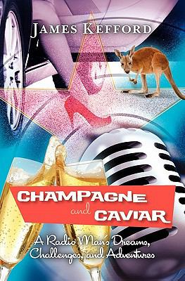 Champagne and Caviar : A Radio Man's Dreams, Challenges, and Adventures - James Kefford