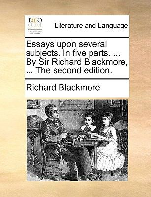 The Essays upon Several Subjects in Five Parts by Sir Richard Blackmore - Richard Blackmore