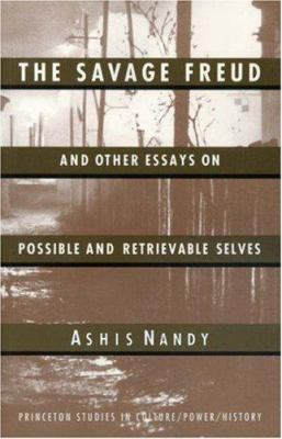 The Savage Freud and Other Essays on Possible and Retrievable Selves - Ashis Nandy