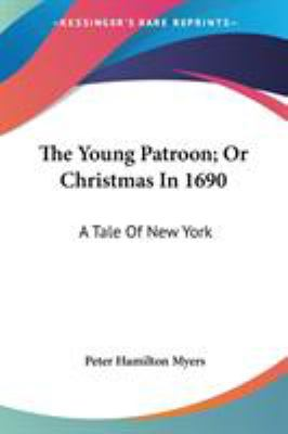 The Young Patroon; or Christmas In 1690 : A Tale of New York - Peter Hamilton Myers