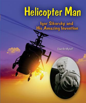 Helicopter Man: Igor Sikorsky and His Amazing Invention - Book  of the Genius at Work! Great Inventor Biographies