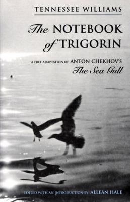 The Notebook of Trigorin : A Free Adaptation of Anton Chekov's the Sea Gull - Tennessee Williams