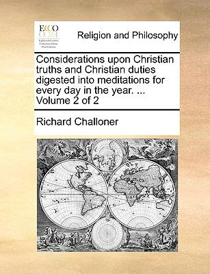 Considerations upon Christian Truths and Christian Duties Digested into Meditations for Every Day in the Year - Richard Challoner