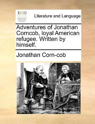 Adventures of Jonathan Corncob, Loyal American Refugee Written by Himself - Jonathan Corn-Cob
