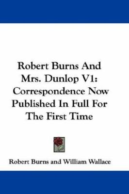 Robert Burns and Mrs Dunlop V1 : Correspondence Now Published in Full for the First Time - William Wallace; Robert Burns