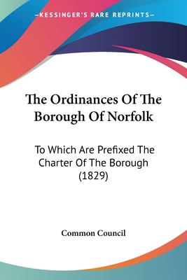 Paperback The Ordinances of the Borough of Norfolk : To Which Are Prefixed the Charter of the Borough (1829) Book