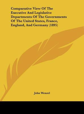 Comparative View of the Executive and Legislative Departments of the Governments of the United States, France, England, and Germany - John Wenzel