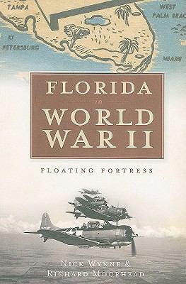 Florida in World War II : Floating Fortress - Nick Wynne; Richard Moorhead