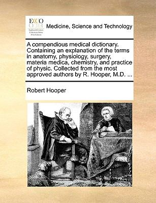 A Compendious Medical Dictionary Containing an Explanation of the Terms in Anatomy, Physiology, Surgery, Materia Medica, Chemistry, and Prac - Robert Hooper