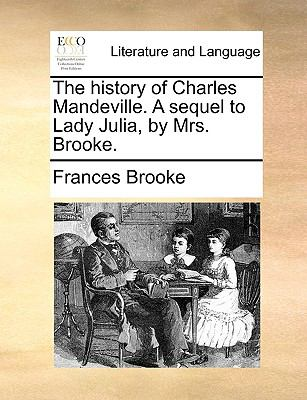 The History of Charles Mandeville a Sequel to Lady Julia, by Mrs Brooke - Frances Brooke