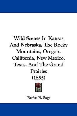 Hardcover Wild Scenes in Kansas and Nebraska, the Rocky Mountains, Oregon, California, New Mexico, Texas, and the Grand Prairies Book