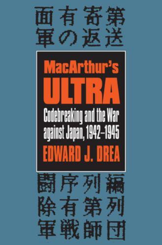 MacArthur's Ultra : Codebreaking and the War Against Japan, 1942-1945 - Edward J. Drea