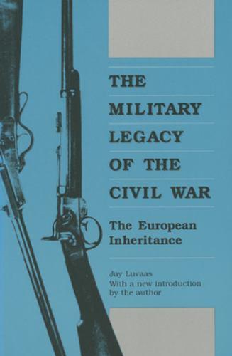 The Military Legacy of the Civil War : The European Inheritance - Jay Luvaas