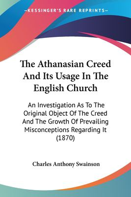 Paperback The Athanasian Creed and Its Usage in the English Church : An Investigation As to the Original Object of the Creed and the Growth of Prevailing Misconc Book