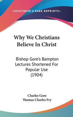 Why We Christians Believe in Christ : Bishop Gore's Bampton Lectures Shortened for Popular Use (1904) - Charles Gore