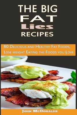 The Big Fat Lies Recipes : 80 Delicious and Healthy Fat Foods, Lose Weight Eating the Foods You