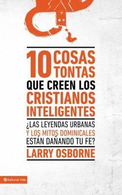 10 Cosas Tontas Que Creen Los Cristianos Inteligentes : :?Las Leyendas Urbanas y Los Mitos Dominicales Est?n Da?ando Tu Fe? - Larry Osborne