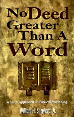 No Deed Greater Than a Word : A New Approach to Biblical Preaching - Shepherd, William H., Jr.