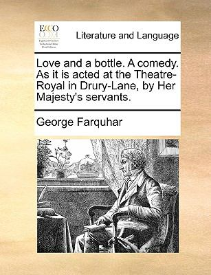 Love and a Bottle a Comedy As It Is Acted at the Theatre-Royal in Drury-Lane, by Her Majesty's Servants - George Farquhar