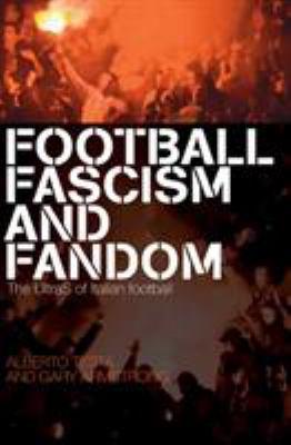 Football, Fascism and Fandom : The Ultras of Italian Football - Alberto Testa; Gary Armstrong