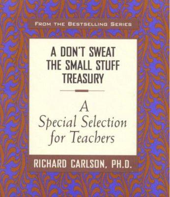 A Don't Sweat the Small Stuff Treasury: A Special Selection for Teachers (Don't Sweat the Small Stuff (Hyperion)) - Book  of the Don't Sweat the Small Stuff
