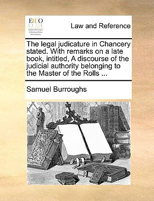 Paperback The Legal Judicature in Chancery Stated with Remarks on a Late Book, Intitled, a Discourse of the Judicial Authority Belonging to the Master of the R Book