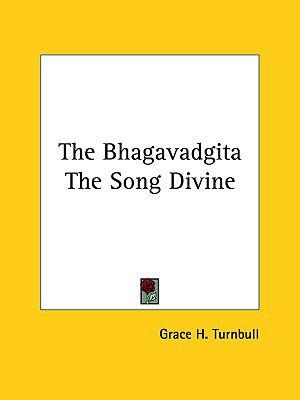 The Bhagavadgita the Song Divine - Grace H. Turnbull
