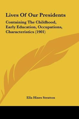 Lives of Our Presidents : Containing the Childhood, Early Education, Occupations, Characteristics (1901) - Ella Hines Stratton