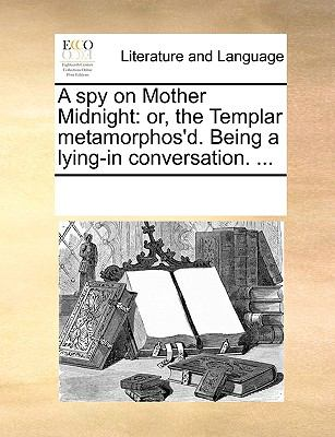 A spy on Mother Midnight: or, the Templar metamorphos'd. Being a lying-in conversation. ... - Multiple Contributors, See Notes