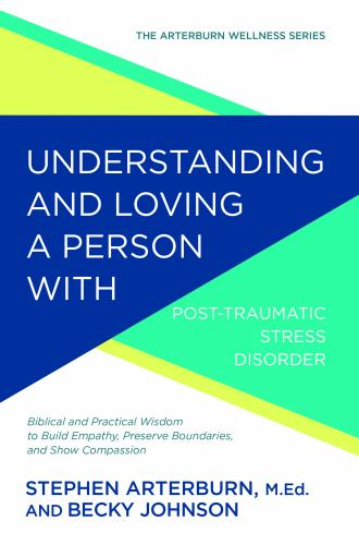 Understanding and Loving a Person with Post-traumatic Stress Disorder: Biblical and Practical Wisdom to Build Empathy, Preserve Boundaries, and Show Compassion - Book  of the Arterburn Wellness