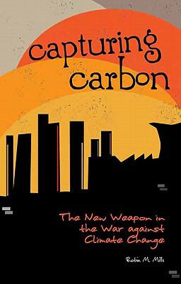 Capturing Carbon : The New Weapon in the War Against Climate Change - Robin Mills