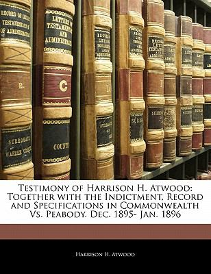 Paperback Testimony of Harrison H Atwood : Together with the Indictment, Record and Specifications in Commonwealth vs. Peabody. Dec. 1895- Jan. 1896 Book